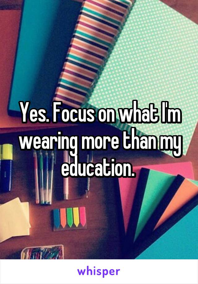 Yes. Focus on what I'm wearing more than my education.