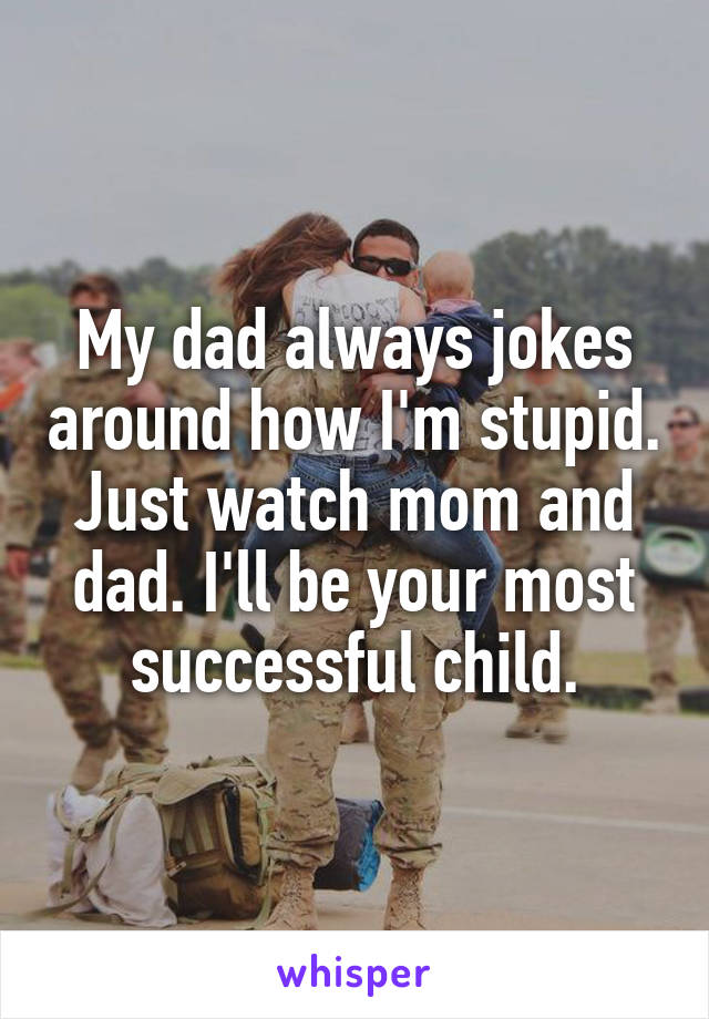 My dad always jokes around how I'm stupid. Just watch mom and dad. I'll be your most successful child.