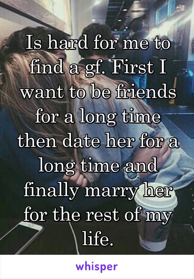 Is hard for me to find a gf. First I want to be friends for a long time then date her for a long time and finally marry her for the rest of my life.