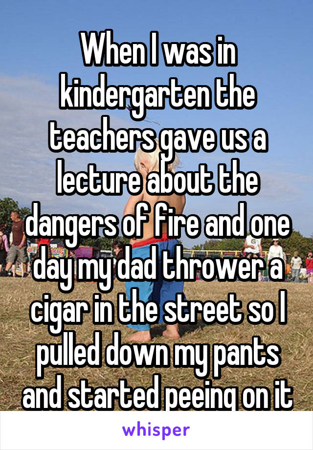 When I was in kindergarten the teachers gave us a lecture about the dangers of fire and one day my dad thrower a cigar in the street so I pulled down my pants and started peeing on it