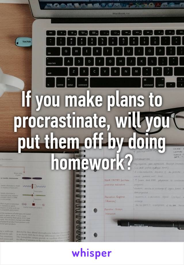 If you make plans to procrastinate, will you put them off by doing homework?