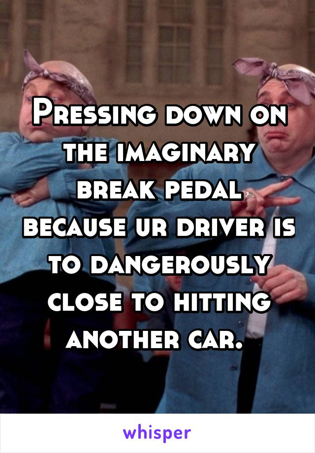 Pressing down on the imaginary break pedal because ur driver is to dangerously close to hitting another car.