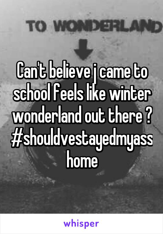 Can't believe j came to school feels like winter wonderland out there 😑 #shouldvestayedmyasshome