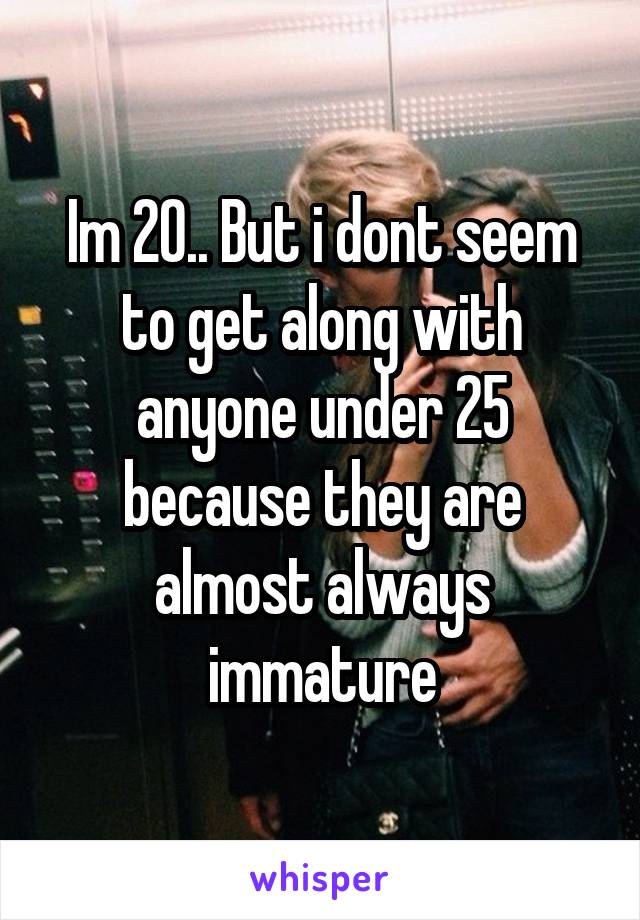 Im 20.. But i dont seem to get along with anyone under 25 because they are almost always immature