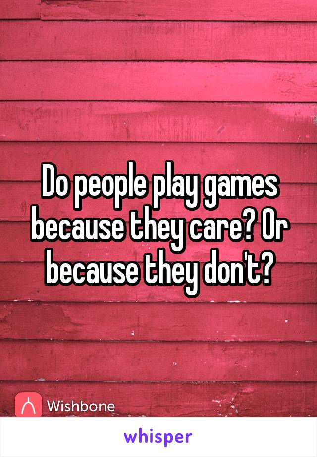 Do people play games because they care? Or because they don't?