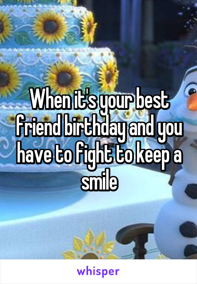 When it's your best friend birthday and you have to fight to keep a smile