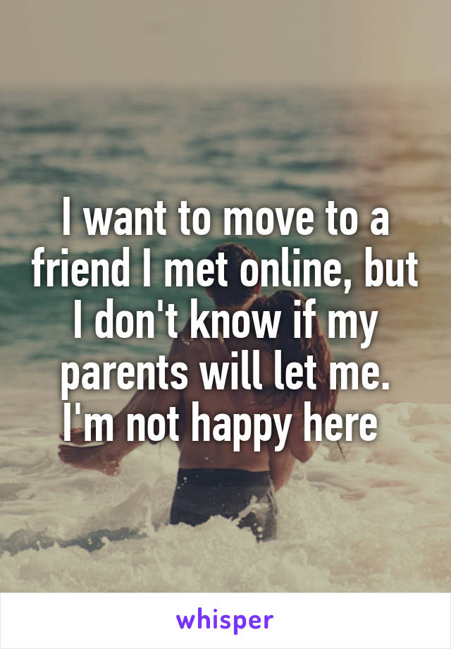 I want to move to a friend I met online, but I don't know if my parents will let me. I'm not happy here