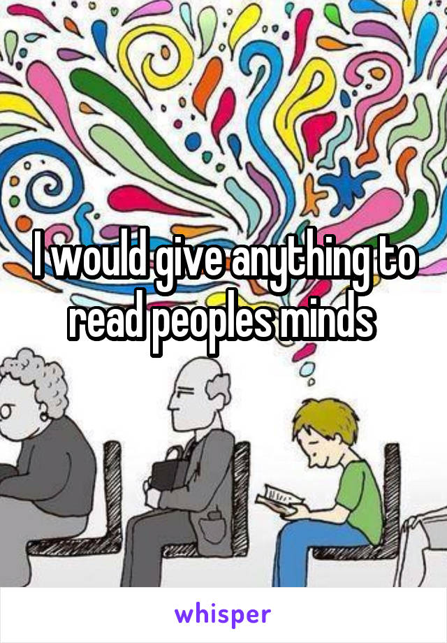 I would give anything to read peoples minds