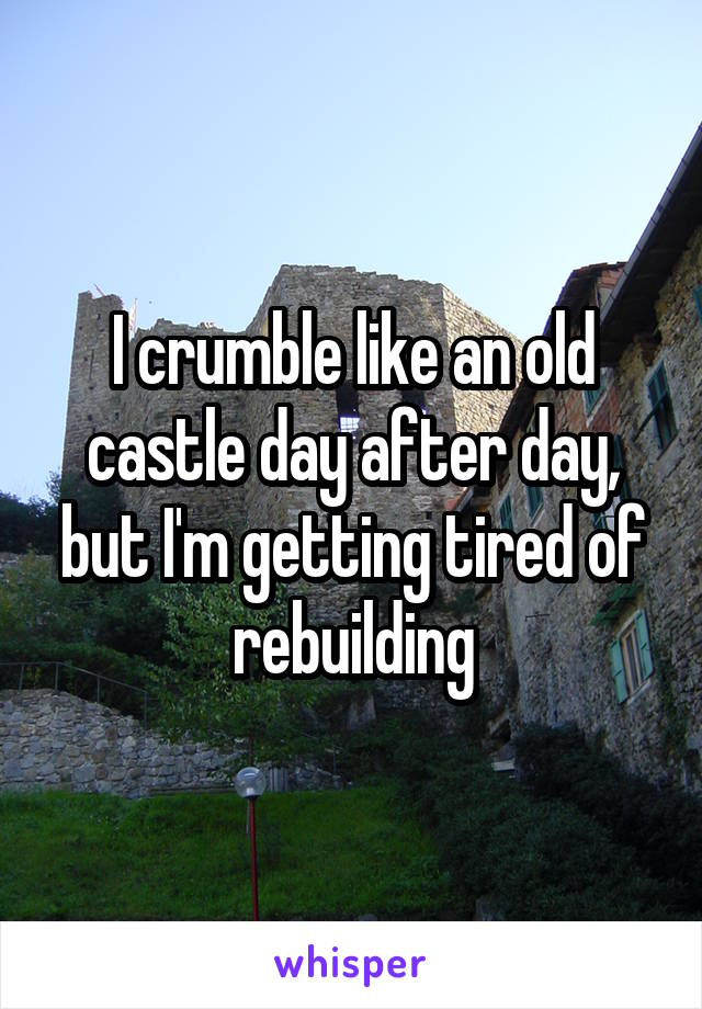 I crumble like an old castle day after day, but I'm getting tired of rebuilding
