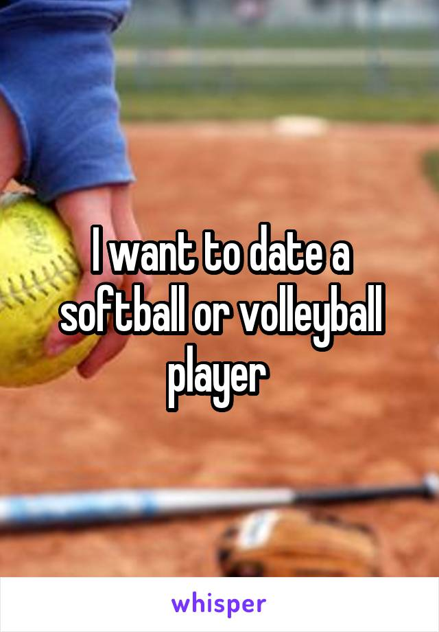 I want to date a softball or volleyball player