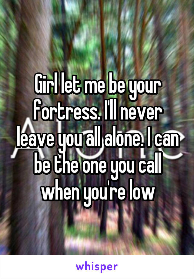 Girl let me be your fortress. I'll never leave you all alone. I can be the one you call when you're low