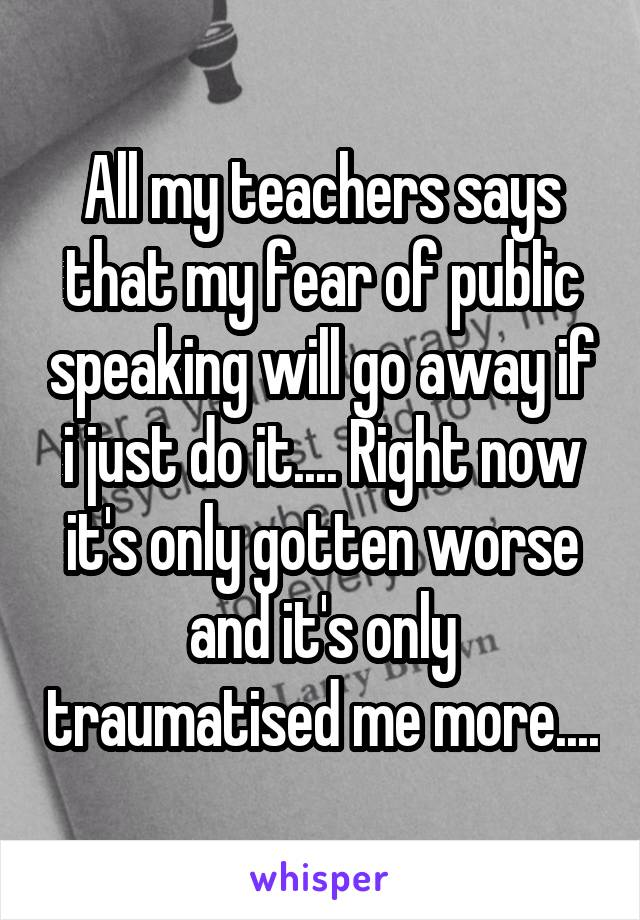 All my teachers says that my fear of public speaking will go away if i just do it.... Right now it's only gotten worse and it's only traumatised me more....