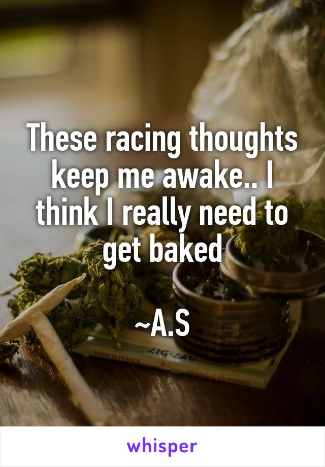 These racing thoughts keep me awake.. I think I really need to get baked  ~A.S