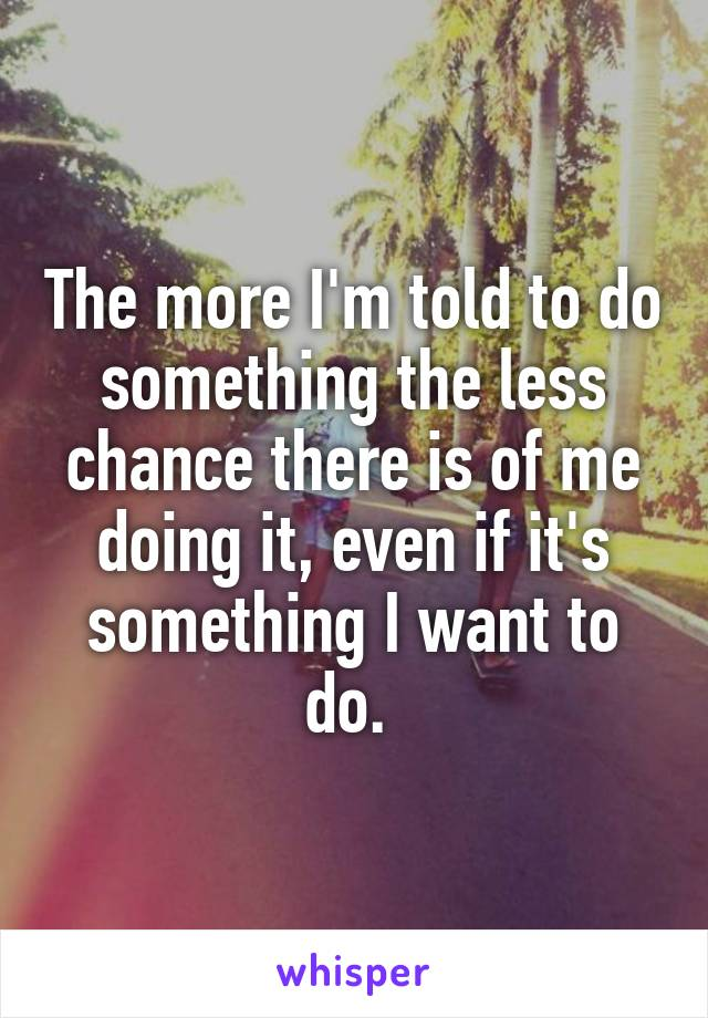 The more I'm told to do something the less chance there is of me doing it, even if it's something I want to do.