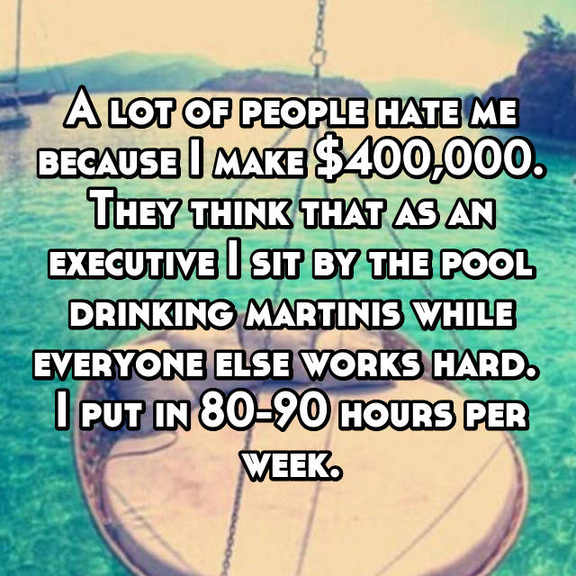 A lot of people hate me because I make $400,000. They think that as an executive I sit by the pool drinking martinis while everyone else works hard.  I put in 80-90 hours per week.