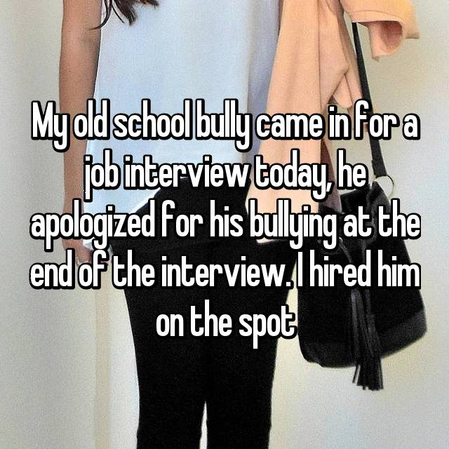 My old school bully came in for a job interview today, he apologized for his bullying at the end of the interview. I hired him on the spot