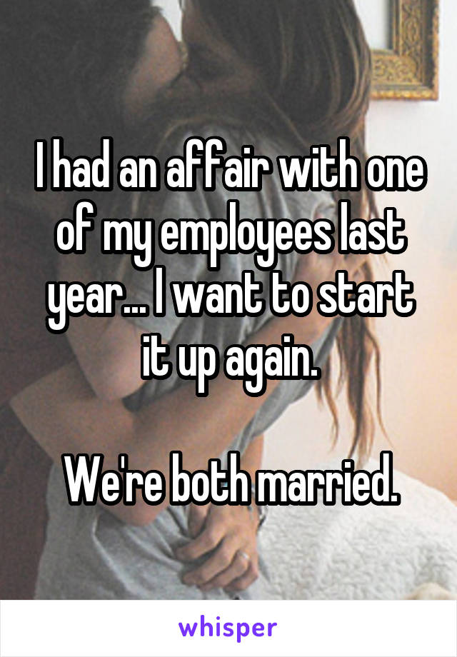 I had an affair with one of my employees last year... I want to start it up again.  We're both married.