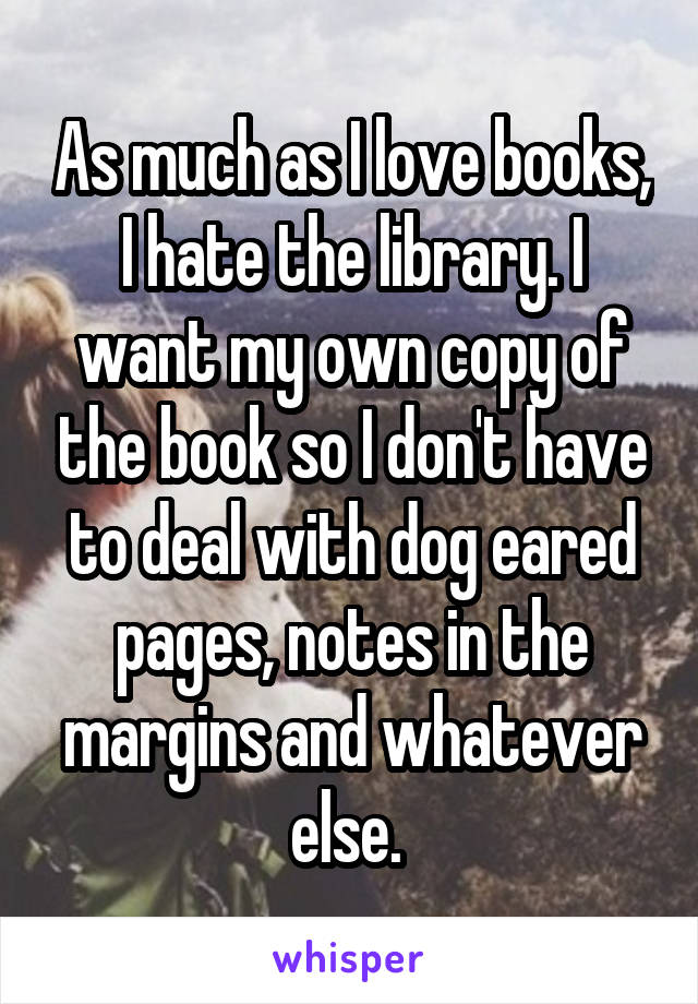 As much as I love books, I hate the library. I want my own copy of the book so I don't have to deal with dog eared pages, notes in the margins and whatever else.