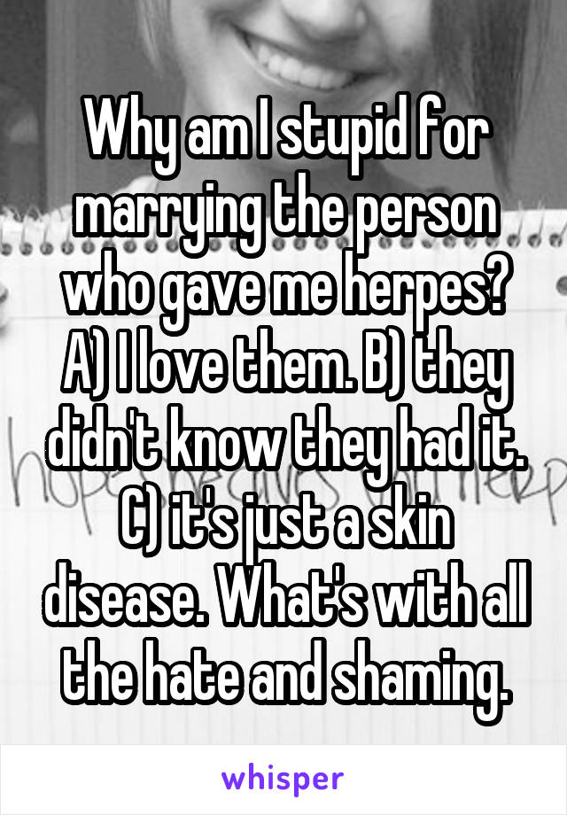 Why am I stupid for marrying the person who gave me herpes? A) I love them. B) they didn't know they had it. C) it's just a skin disease. What's with all the hate and shaming.