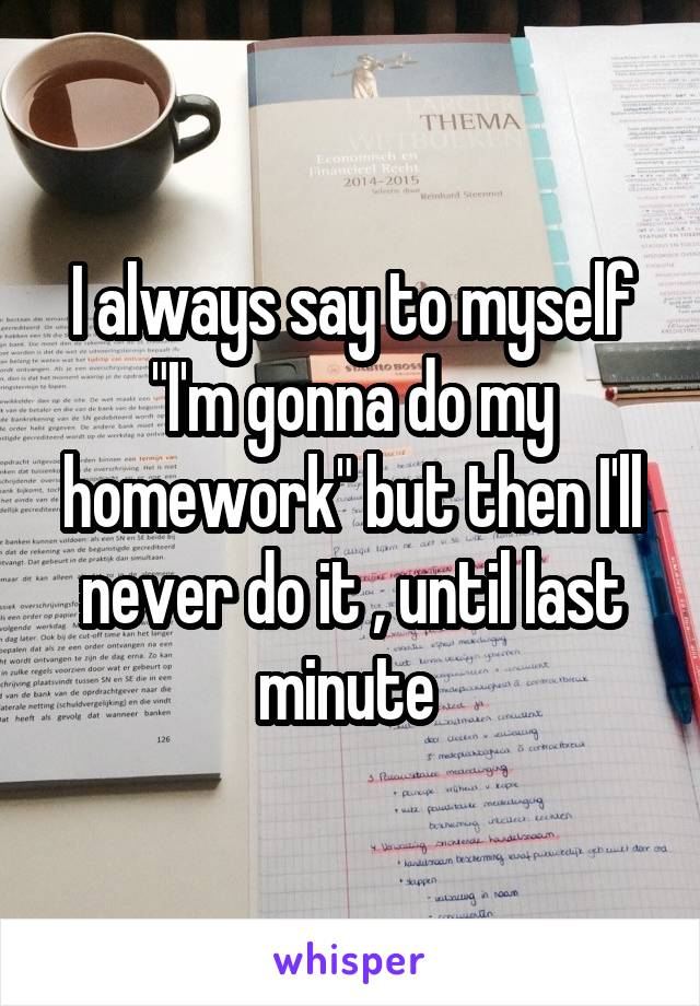 """I always say to myself """"I'm gonna do my homework"""" but then I'll never do it , until last minute"""