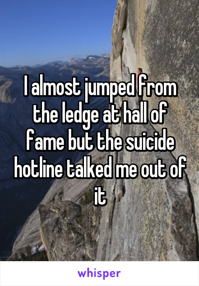 I almost jumped from the ledge at hall of fame but the suicide hotline talked me out of it