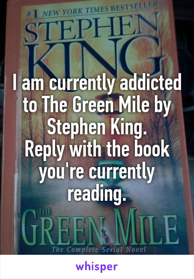 I am currently addicted to The Green Mile by Stephen King. Reply with the book you're currently reading.