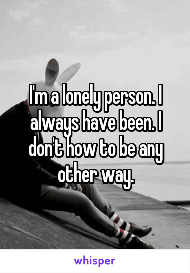 I'm a lonely person. I always have been. I don't how to be any other way.
