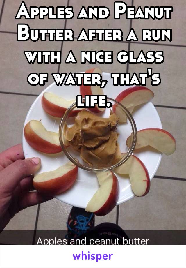 Apples and Peanut Butter after a run with a nice glass of water, that's life.
