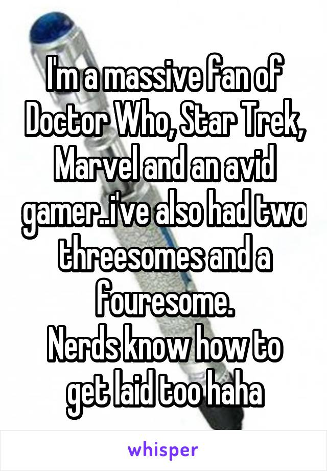 I'm a massive fan of Doctor Who, Star Trek, Marvel and an avid gamer..i've also had two threesomes and a fouresome. Nerds know how to get laid too haha