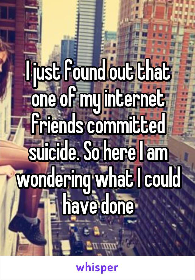 I just found out that one of my internet friends committed suicide. So here I am wondering what I could have done
