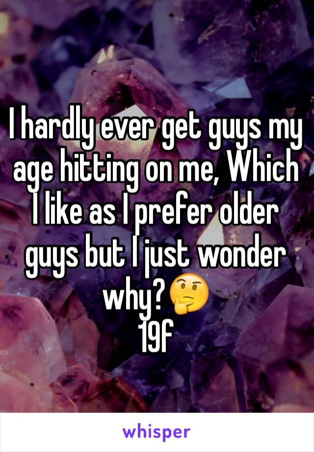I hardly ever get guys my age hitting on me, Which I like as I prefer older guys but I just wonder why?🤔 19f