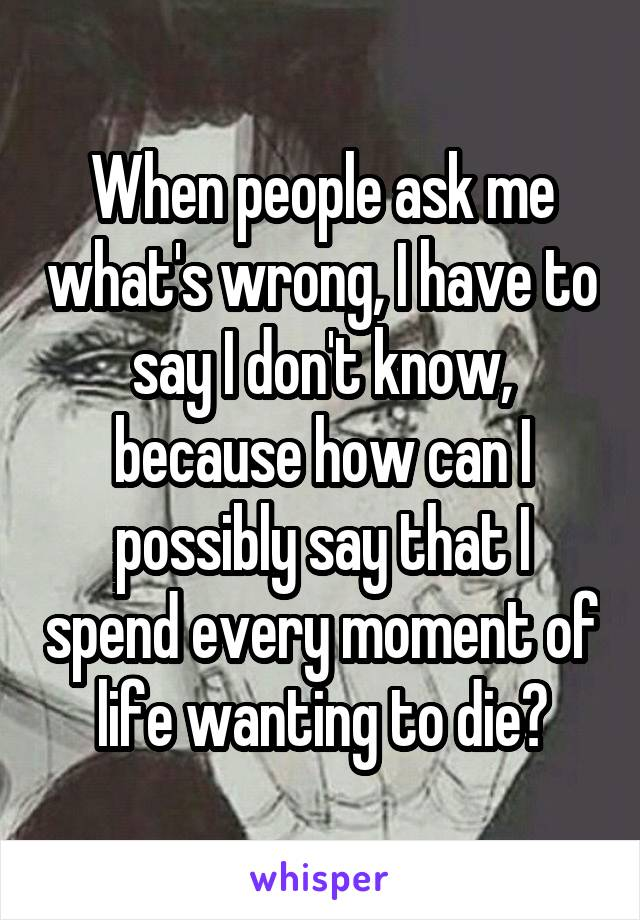 When people ask me what's wrong, I have to say I don't know, because how can I possibly say that I spend every moment of life wanting to die?