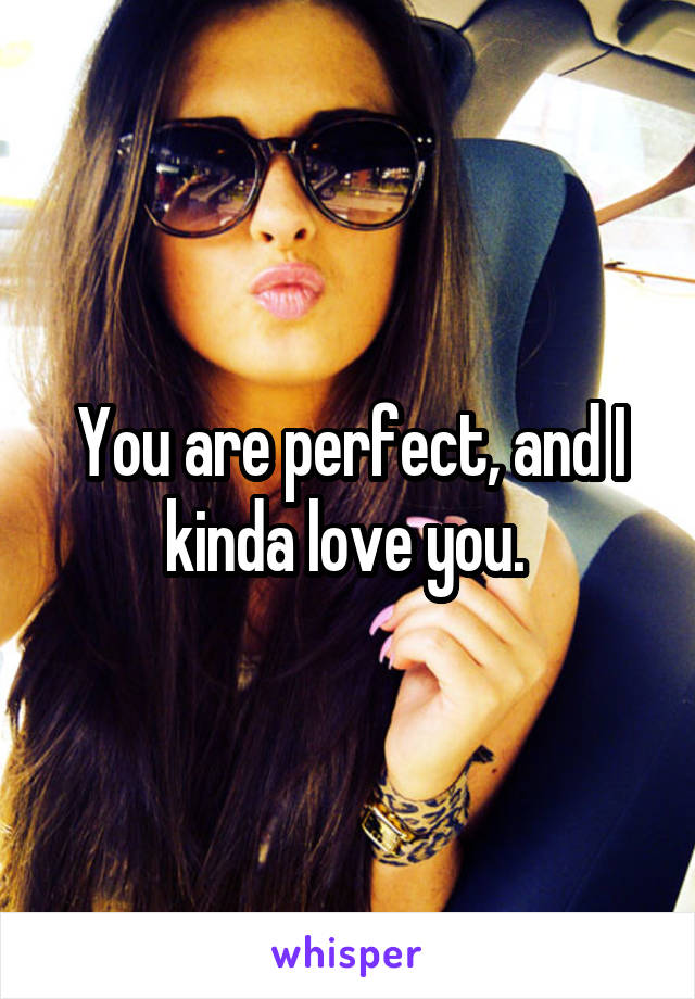 You are perfect, and I kinda love you.