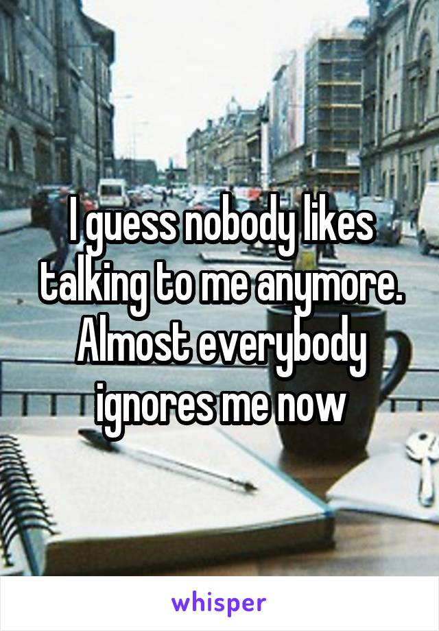 I guess nobody likes talking to me anymore. Almost everybody ignores me now