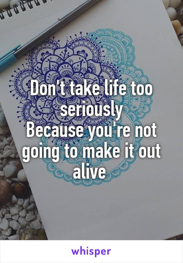 Don't take life too seriously Because you're not going to make it out alive