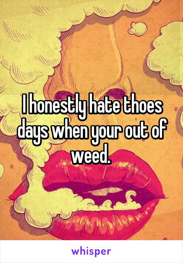 I honestly hate thoes days when your out of weed.