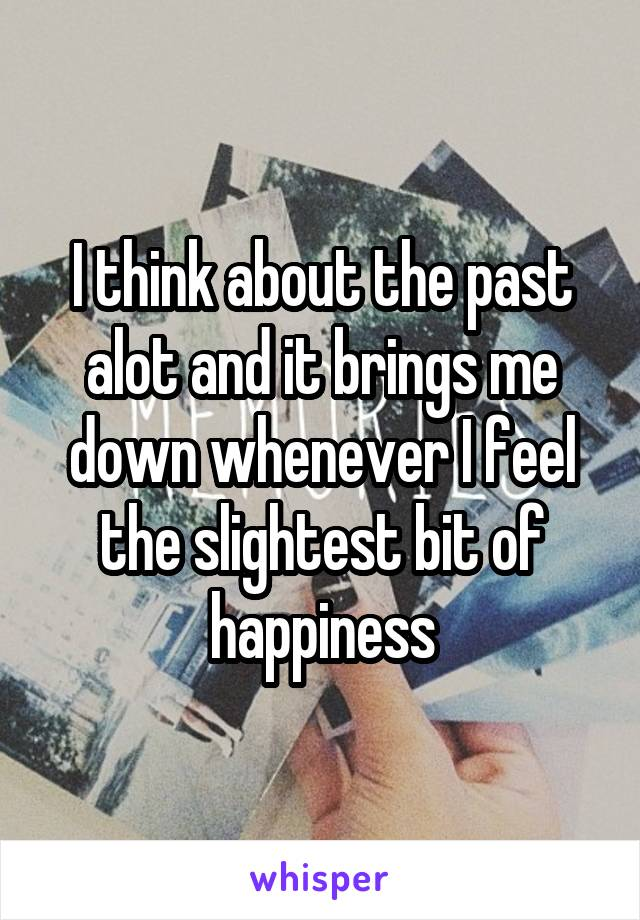 I think about the past alot and it brings me down whenever I feel the slightest bit of happiness