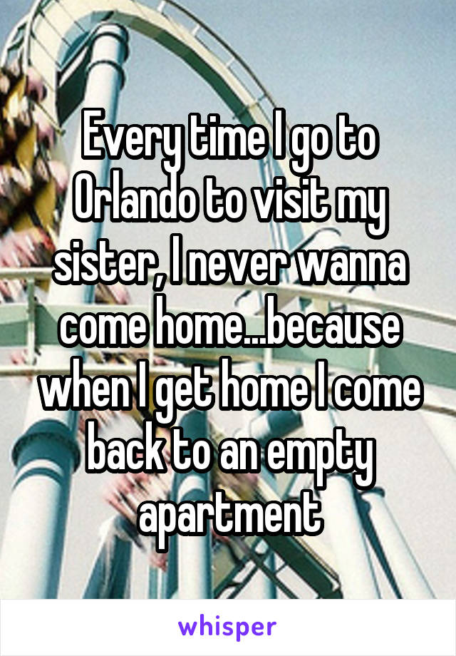 Every time I go to Orlando to visit my sister, I never wanna come home...because when I get home I come back to an empty apartment