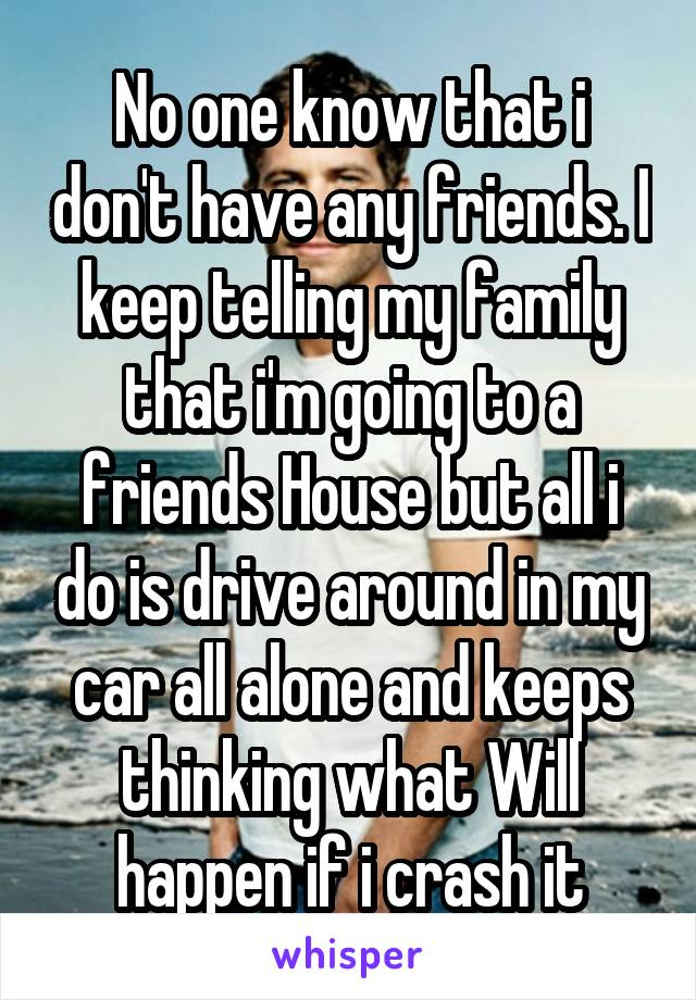 No one know that i don't have any friends. I keep telling my family that i'm going to a friends House but all i do is drive around in my car all alone and keeps thinking what Will happen if i crash it