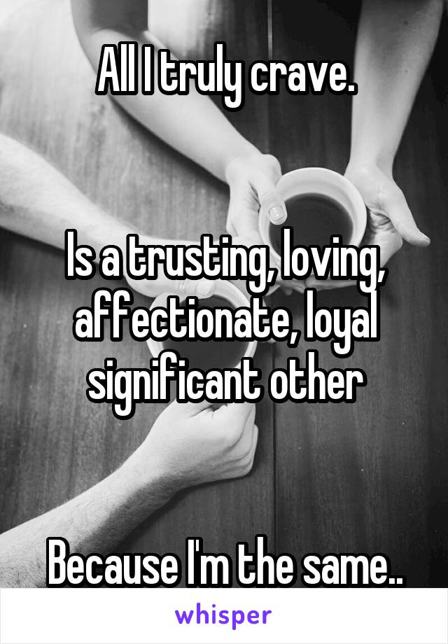 All I truly crave.   Is a trusting, loving, affectionate, loyal significant other   Because I'm the same..