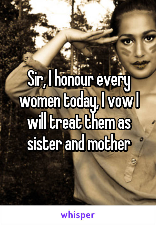 Sir, I honour every women today, I vow I will treat them as sister and mother