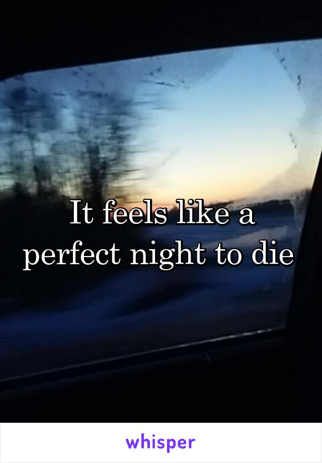 It feels like a perfect night to die