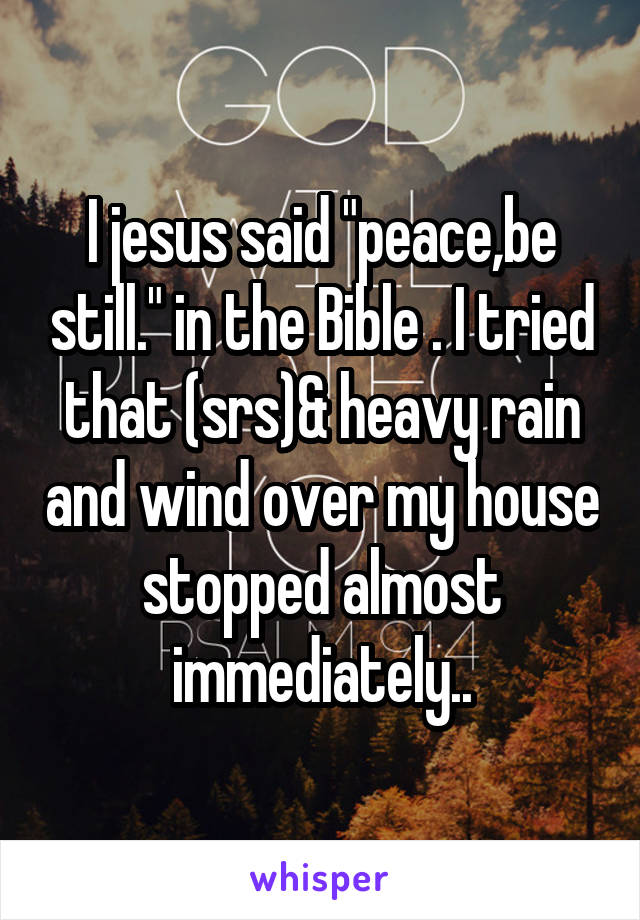 """I jesus said """"peace,be still."""" in the Bible . I tried that (srs)& heavy rain and wind over my house stopped almost immediately.."""