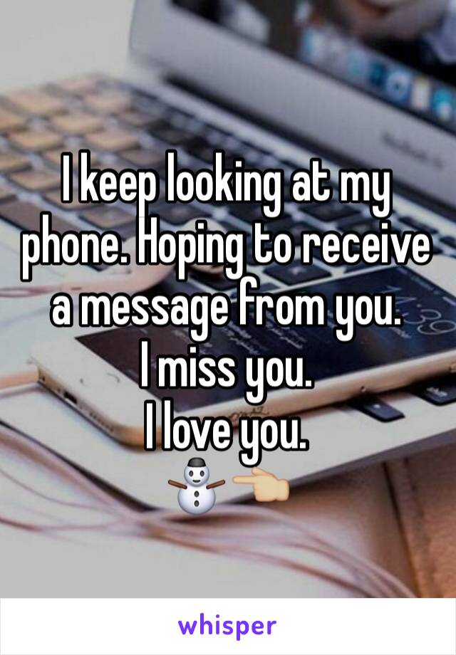 I keep looking at my phone. Hoping to receive a message from you.  I miss you.  I love you.  ⛄️👈🏼