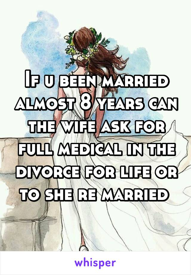 If u been married almost 8 years can the wife ask for full medical in the divorce for life or to she re married
