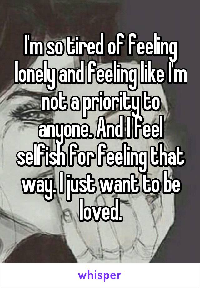 I'm so tired of feeling lonely and feeling like I'm not a priority to anyone. And I feel selfish for feeling that way. I just want to be loved.