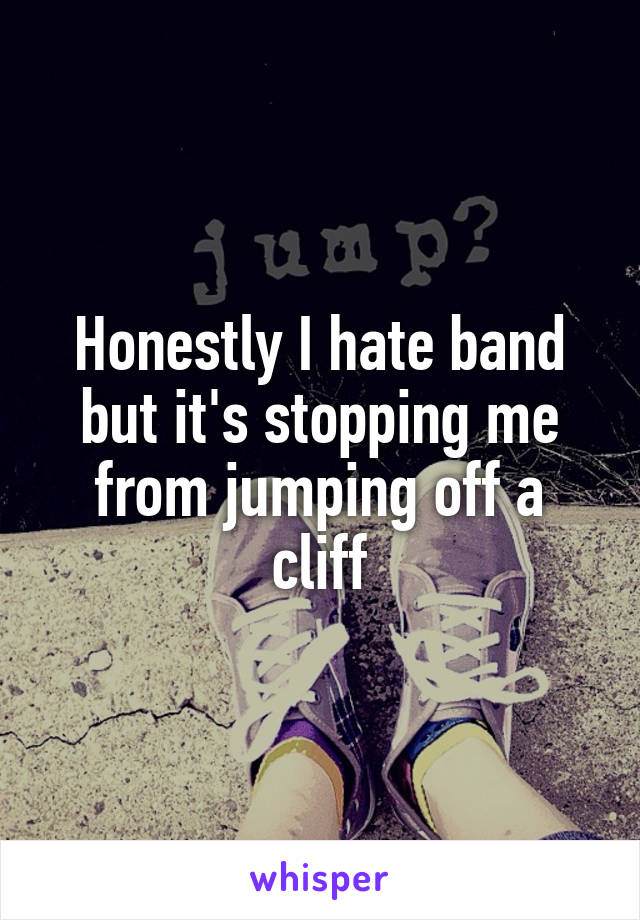 Honestly I hate band but it's stopping me from jumping off a cliff