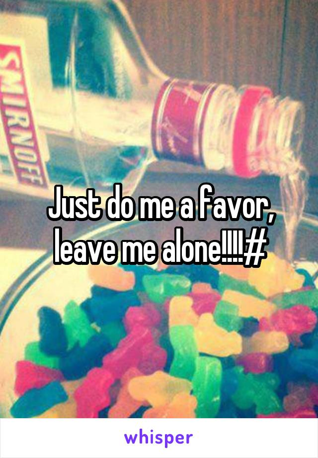 Just do me a favor, leave me alone!!!!#