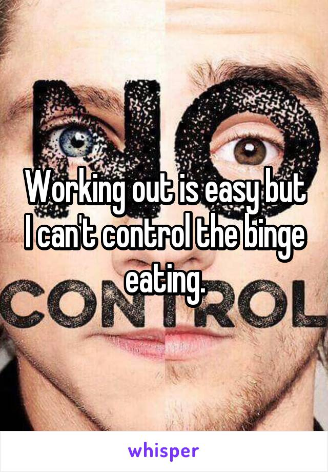 Working out is easy but I can't control the binge eating.