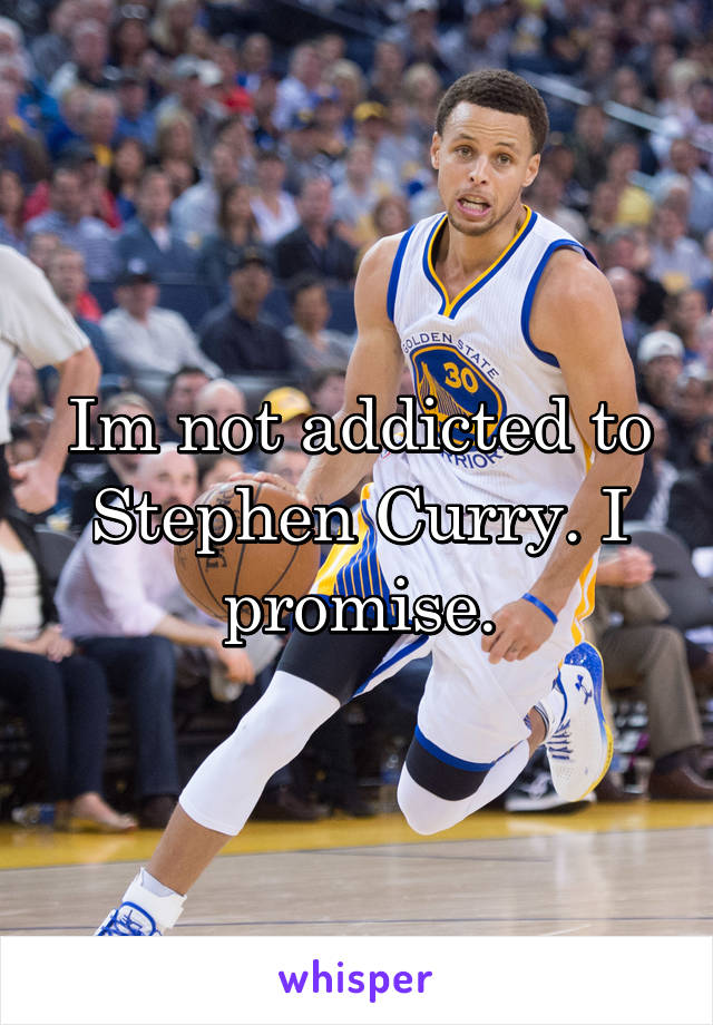 Im not addicted to Stephen Curry. I promise.